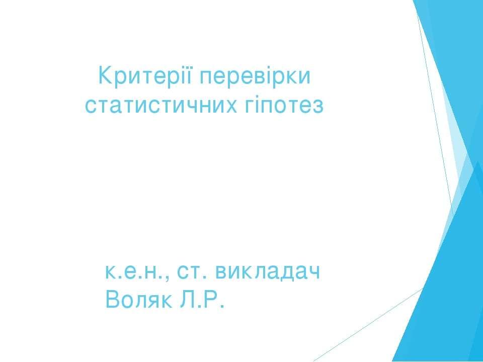 Критерії перевірки статистичних гіпотез к.е.н., ст. викладач Воляк Л.Р.
