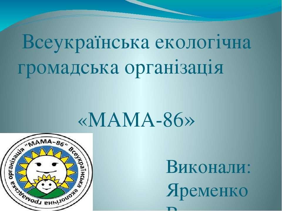 Всеукраїнська екологічна громадська організація «МАМА-86» Виконали: Яременко ...