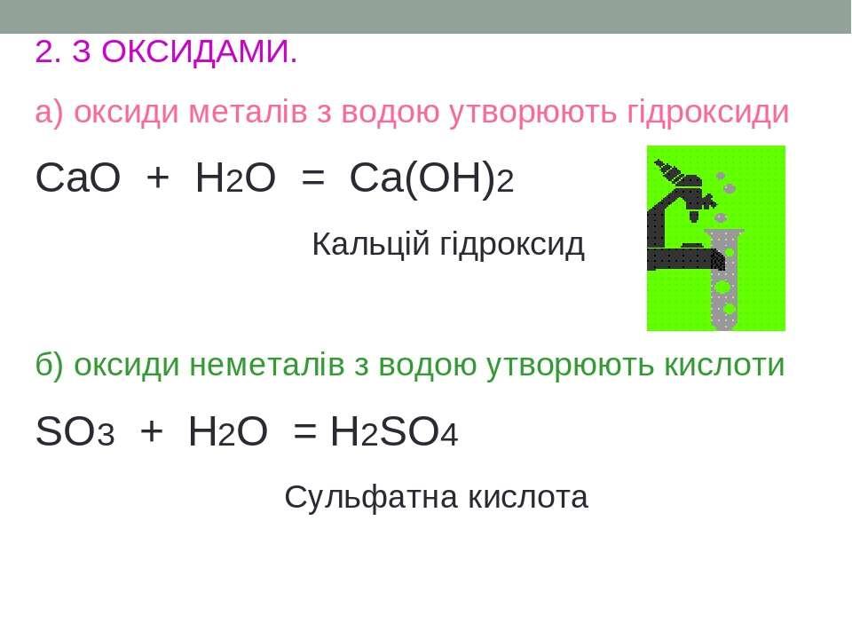 2. З ОКСИДАМИ. а) оксиди металів з водою утворюють гідроксиди CaO + H2O = Ca(...