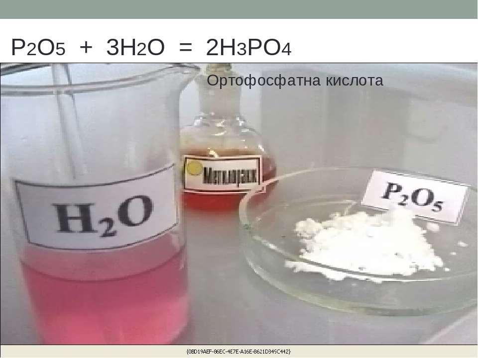 P2O5 + 3H2O = 2H3PO4 Ортофосфатна кислота
