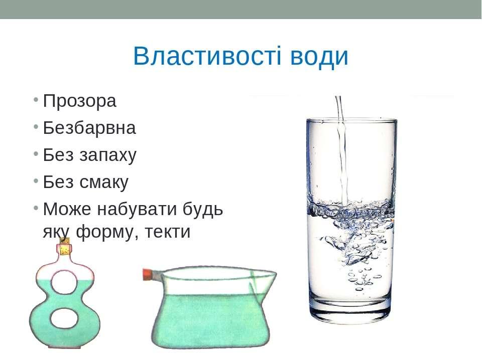 Властивості води Прозора Безбарвна Без запаху Без смаку Може набувати будь як...