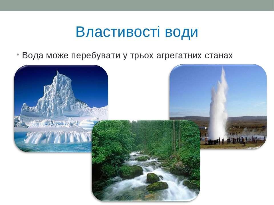 Властивості води Вода може перебувати у трьох агрегатних станах