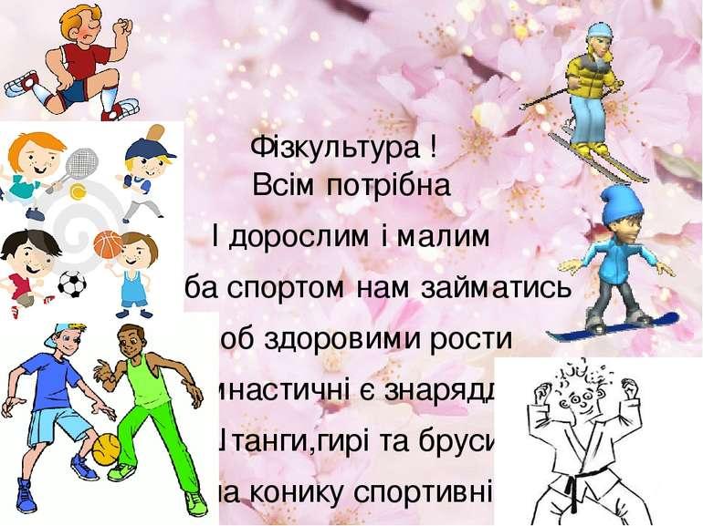 Фізкультура ! Всім потрібна І дорослим і малим Треба спортом нам займатись ...