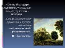 Именно благодаря Жуковскому в русскую литературу входит – баллада. Она позвол...