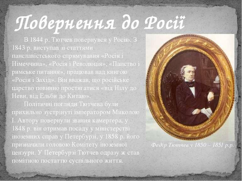В 1844 р. Тютчев повернувся у Росію. З 1843 р. виступав зі статтями панславіс...