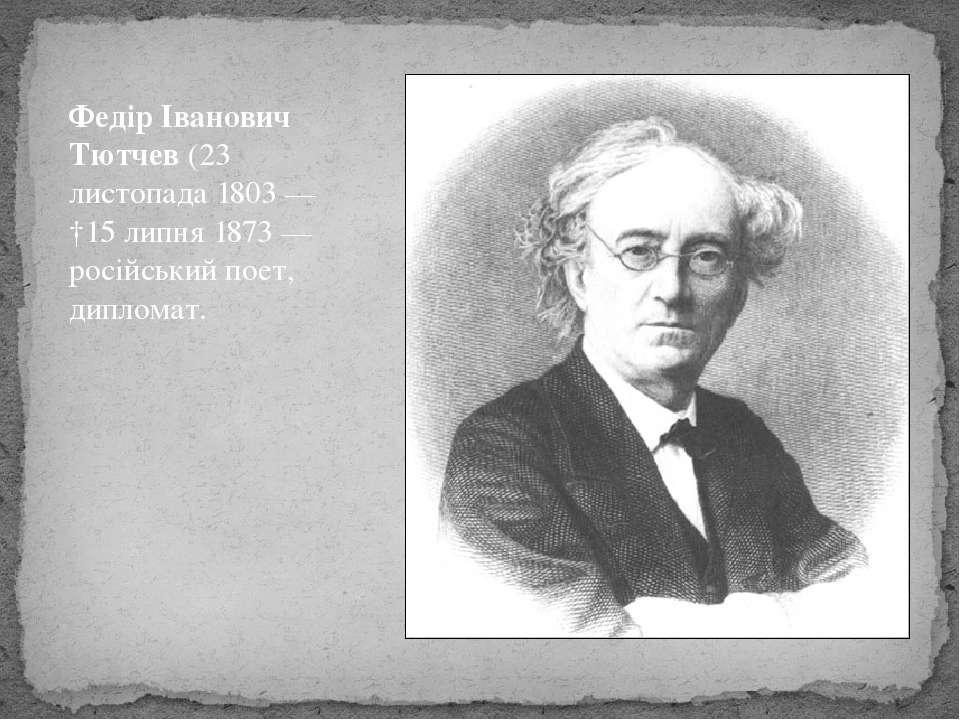 Федір Іванович Тютчев (23 листопада 1803 — †15 липня 1873 — російський поет, ...