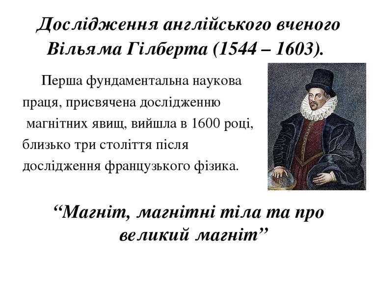 Дослідження англійського вченого Вільяма Гілберта (1544 – 1603). Перша фундам...