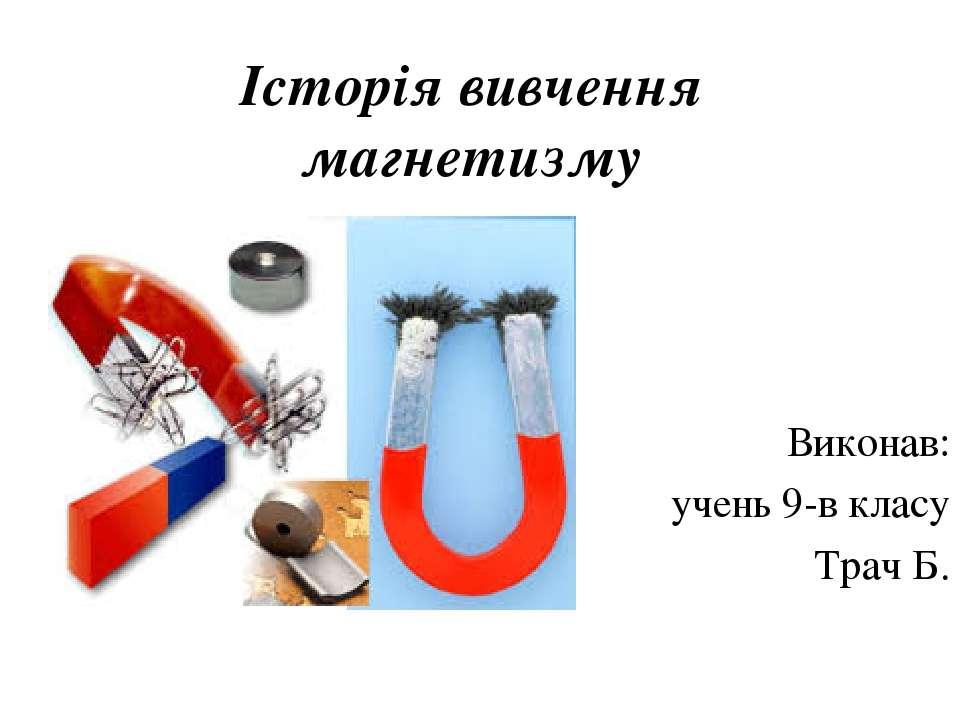 Історія вивчення магнетизму Виконав: учень 9-в класу Трач Б.