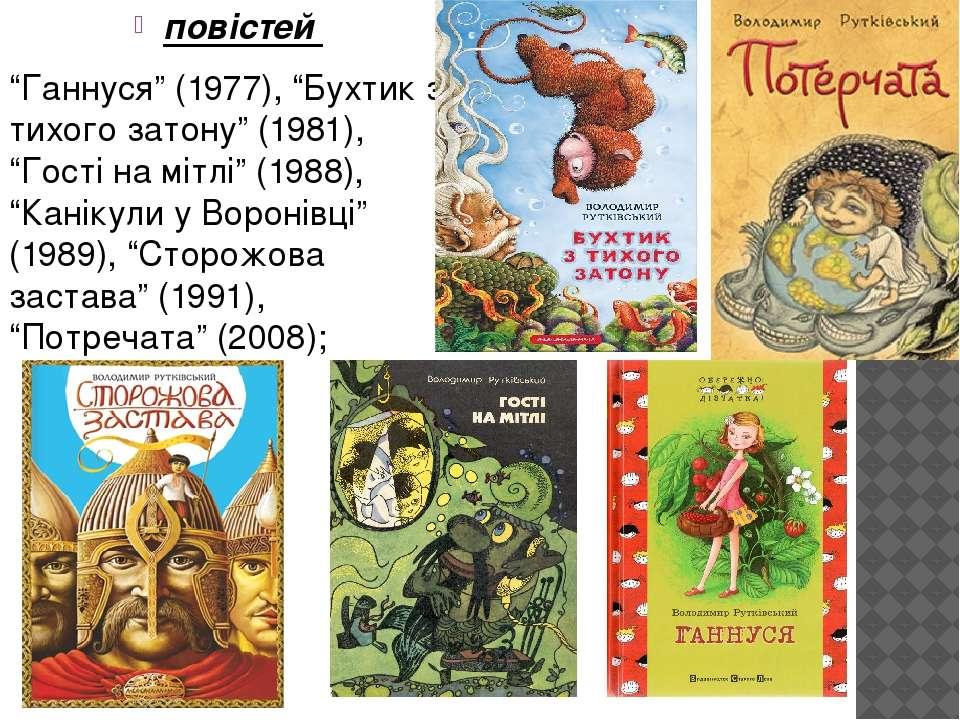 """повістей """"Ганнуся"""" (1977), """"Бухтик з тихого затону"""" (1981), """"Гості на мітлі"""" ..."""