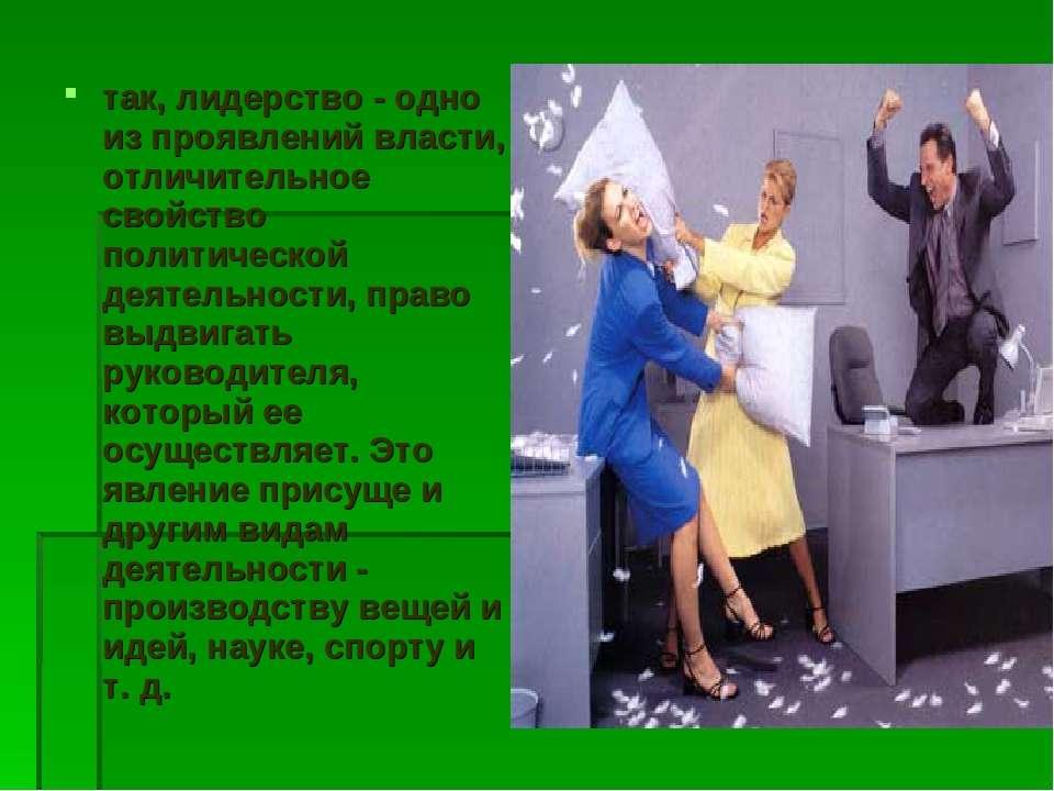 так, лидерство - одно из проявлений власти, отличительное свойство политическ...