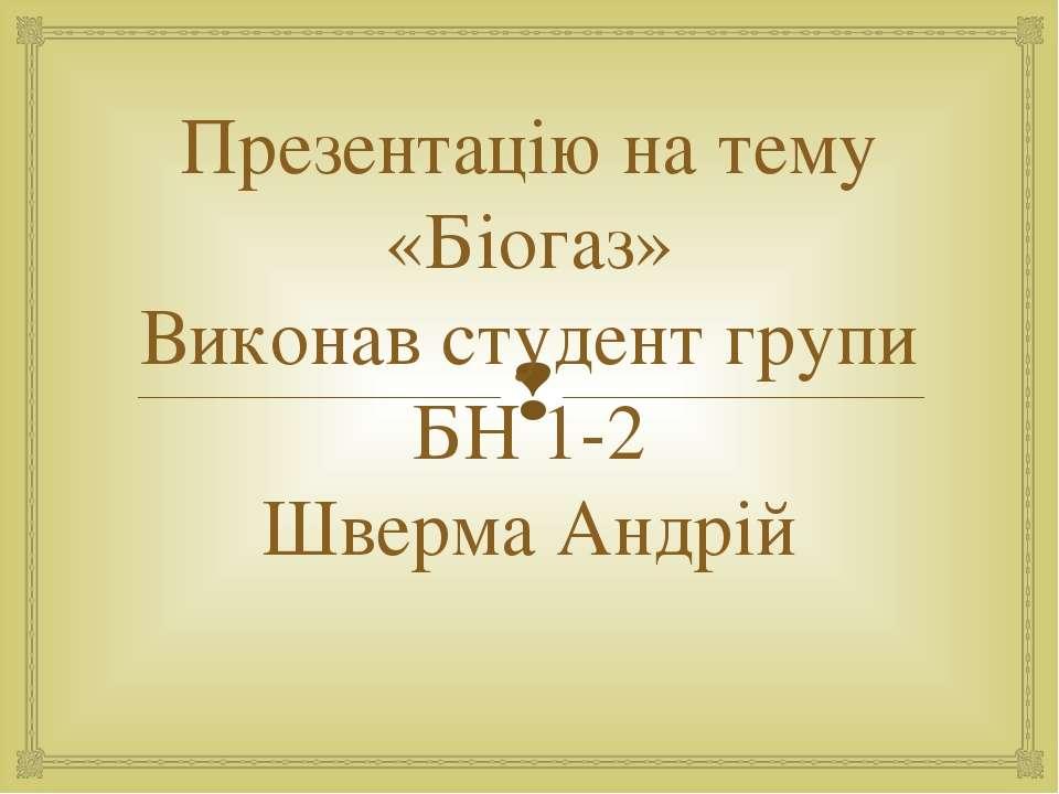 Презентацію на тему «Біогаз» Виконав студент групи БН 1-2 Шверма Андрій