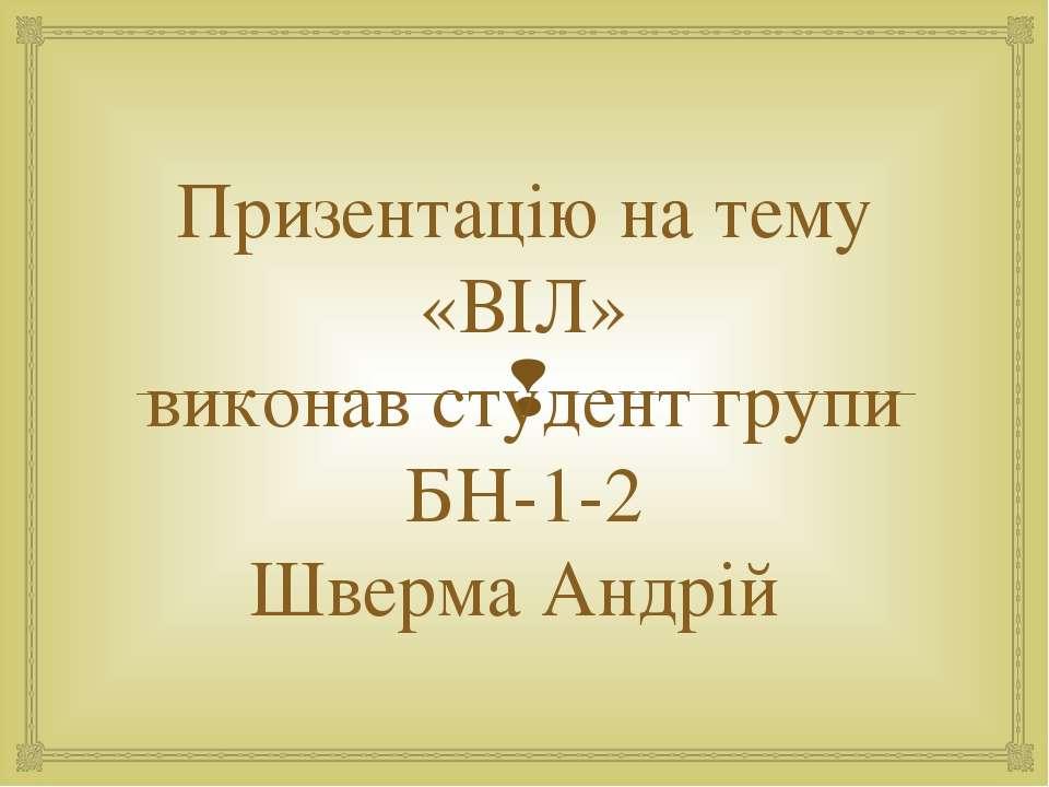 Призентацію на тему «ВІЛ» виконав студент групи БН-1-2 Шверма Андрій