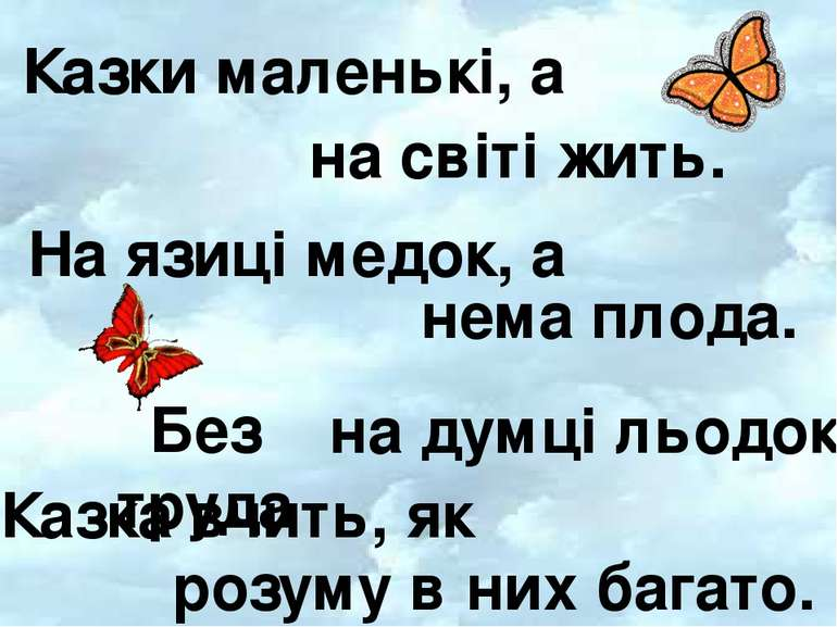 Казки маленькі, а На язиці медок, а Без труда Казка вчить, як на світі жить. ...