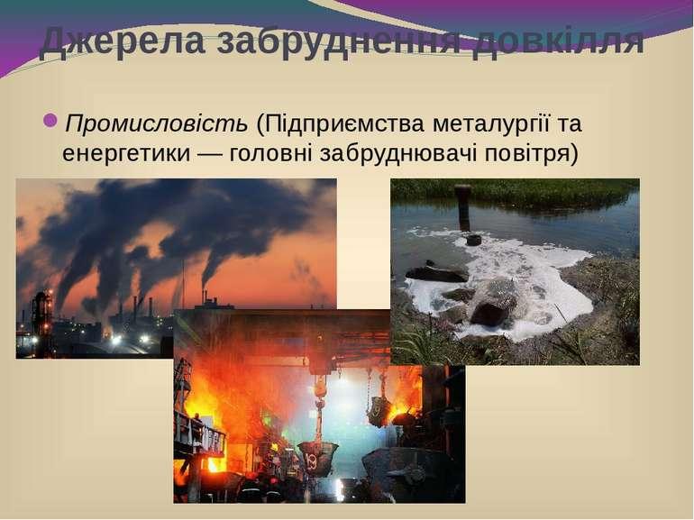 Джерела забруднення довкілля Промисловість (Підприємства металургії та енерге...