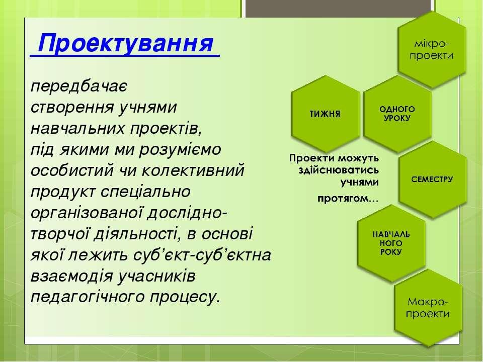 Проектування передбачає створення учнями навчальних проектів, під якими ми ро...