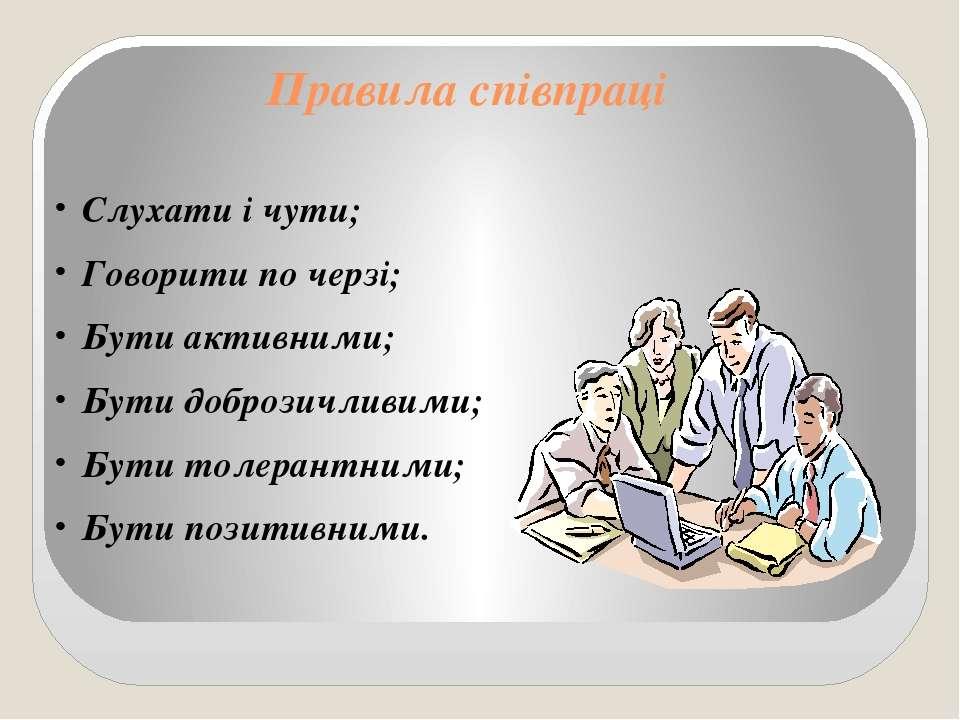 Правила співпраці Слухати і чути; Говорити по черзі; Бути активними; Бути доб...