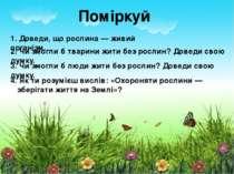 Поміркуй 1. Доведи, що рослина — живий організм. 2. Чи змогли б тварини жити ...