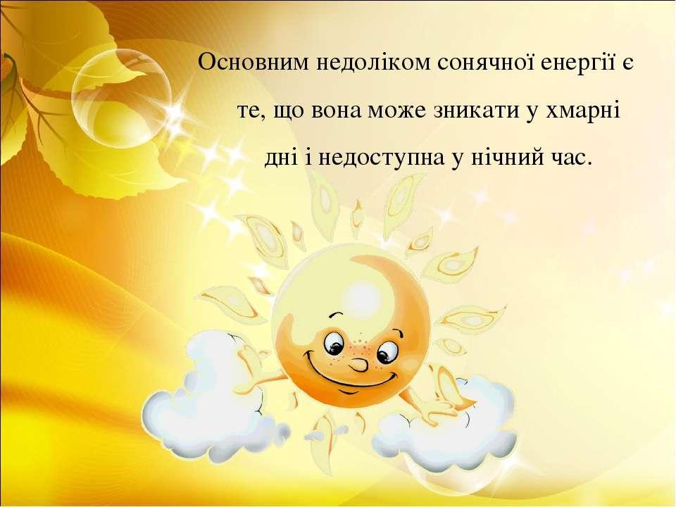 Основним недоліком сонячної енергії є те, що вона може зникати у хмарні дні і...