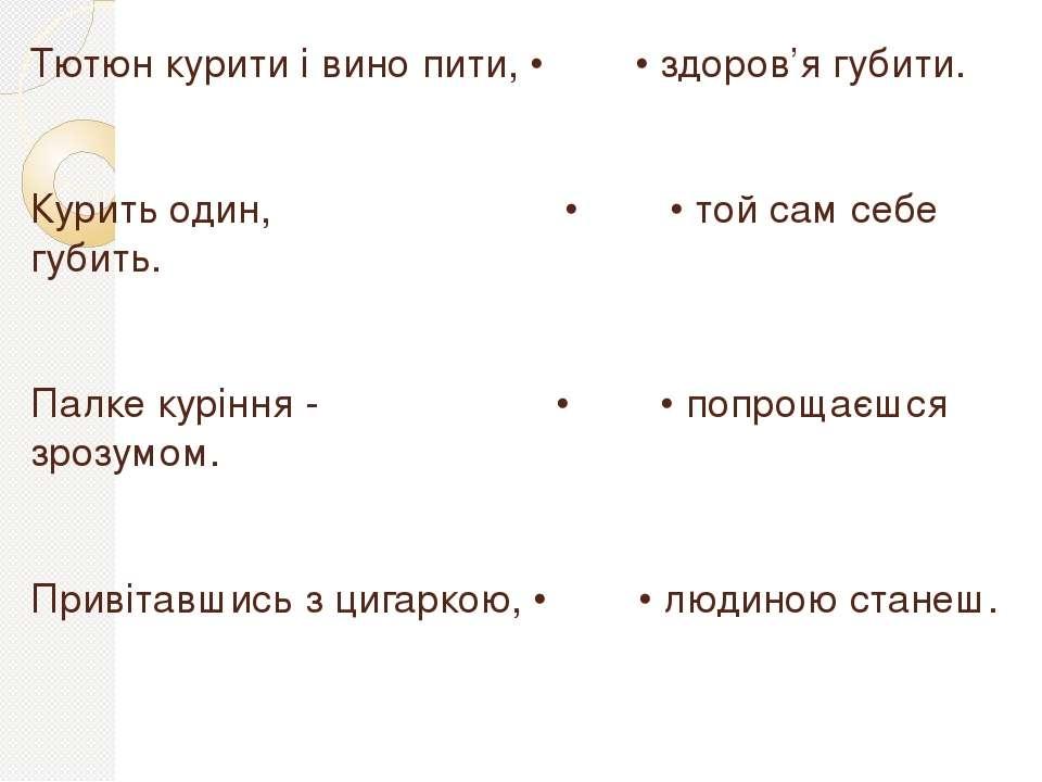 Тютюн курити і вино пити, • • здоров'я губити. Курить один, • • той сам себе ...