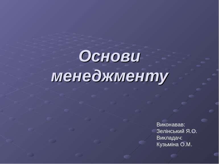 Основи менеджменту Виконавав: Зелінський Я.О. Викладач: Кузьміна О.М.