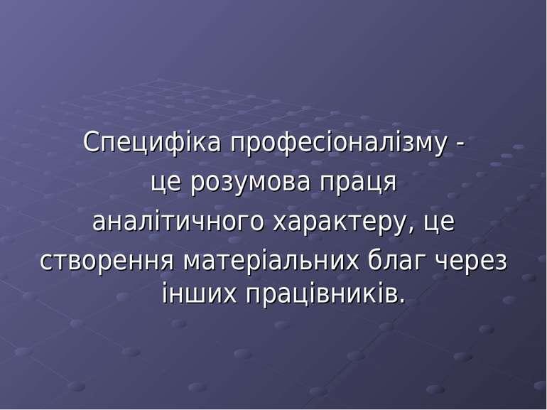 Специфіка професіоналізму - це розумова праця аналітичного характеру, це ство...