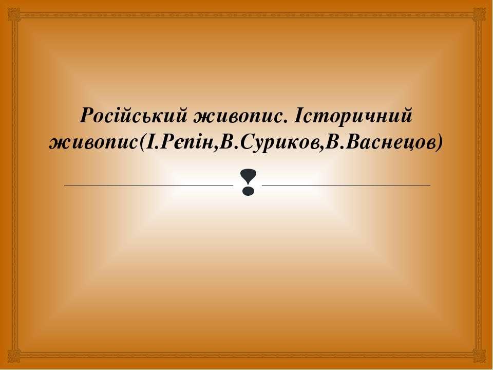 Російський живопис. Історичний живопис(І.Рєпін,В.Суриков,В.Васнецов)