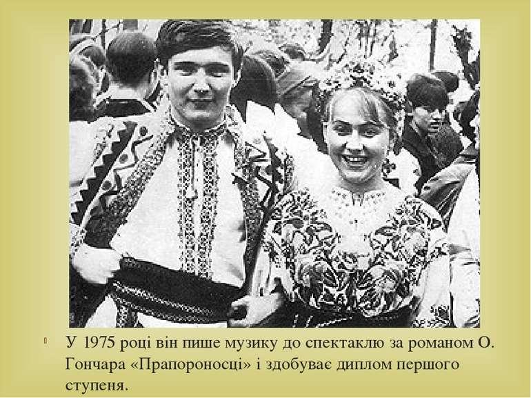 У 1975 році він пише музику до спектаклю за романом О. Гончара «Прапороносці»...