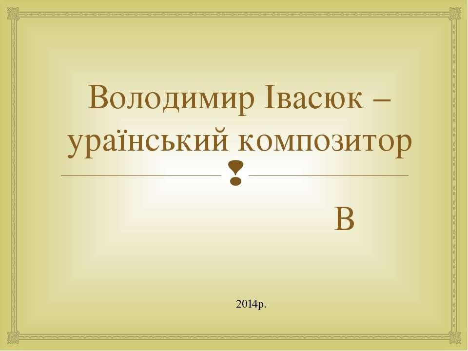 Володимир Івасюк – ураїнський композитор В 2014р.
