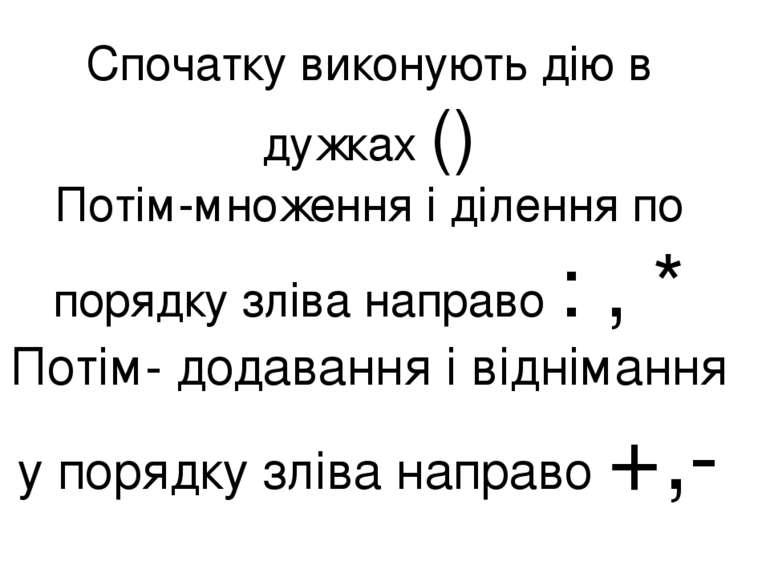 Спочатку виконують дію в дужках () Потім-множення і ділення по порядку зліва ...