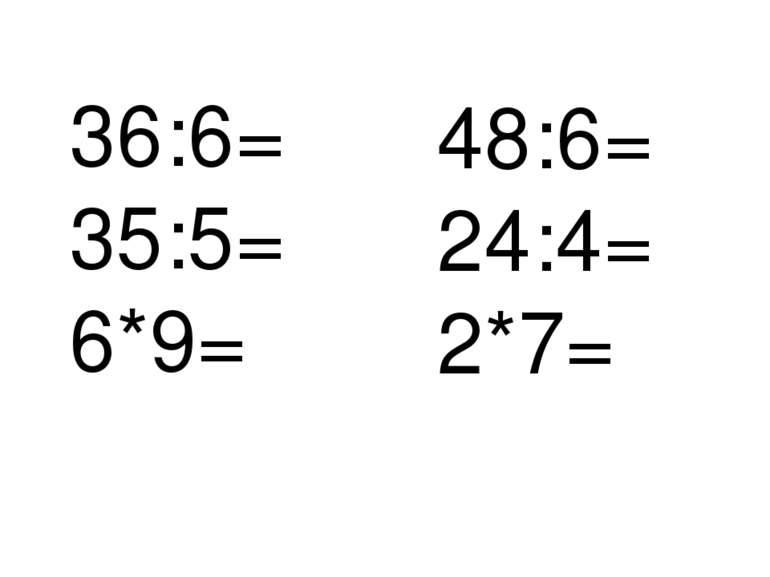 36:6= 35:5= 6*9= 48:6= 24:4= 2*7=
