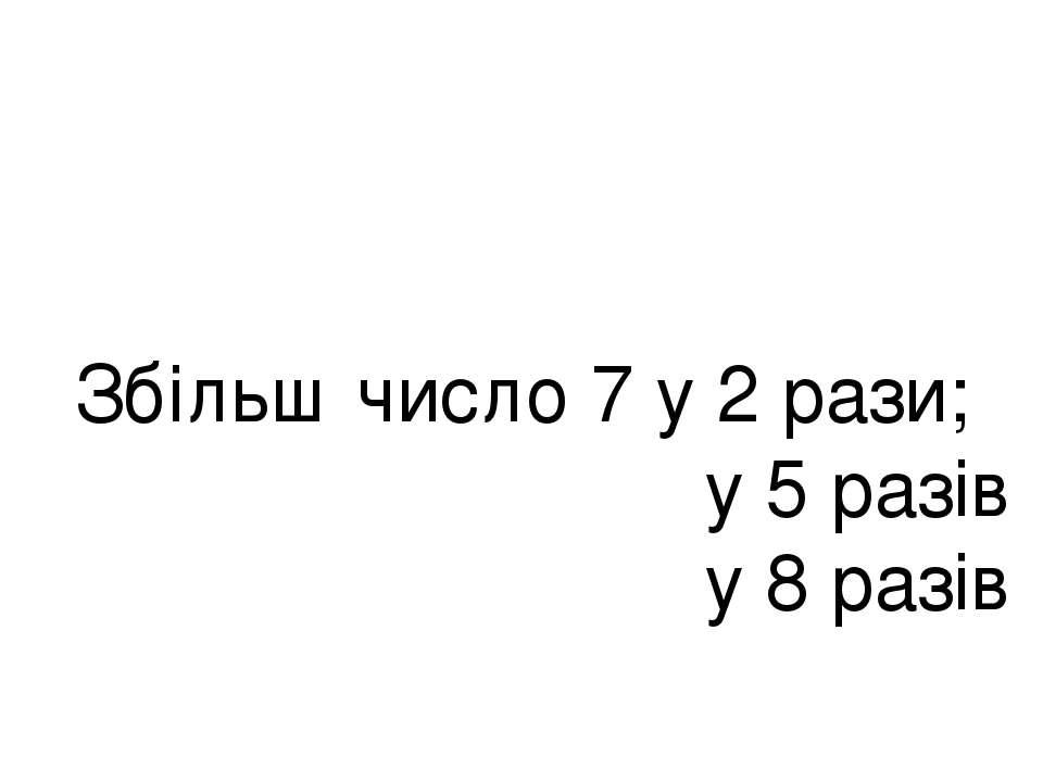 Збільш число 7 у 2 рази; у 5 разів у 8 разів