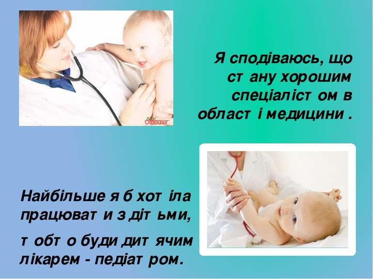 Найбільше я б хотіла працювати з дітьми, тобто буди дитячим лікарем - педіатр...