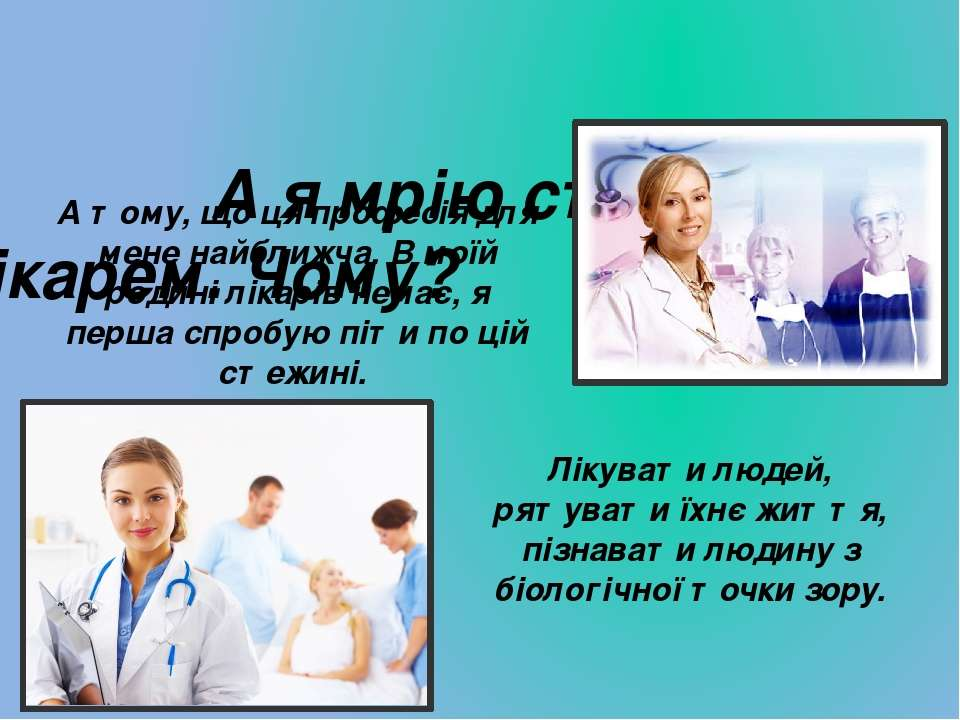 А я мрію стати лікарем. Чому? А тому, що ця професія для мене найближча. В мо...