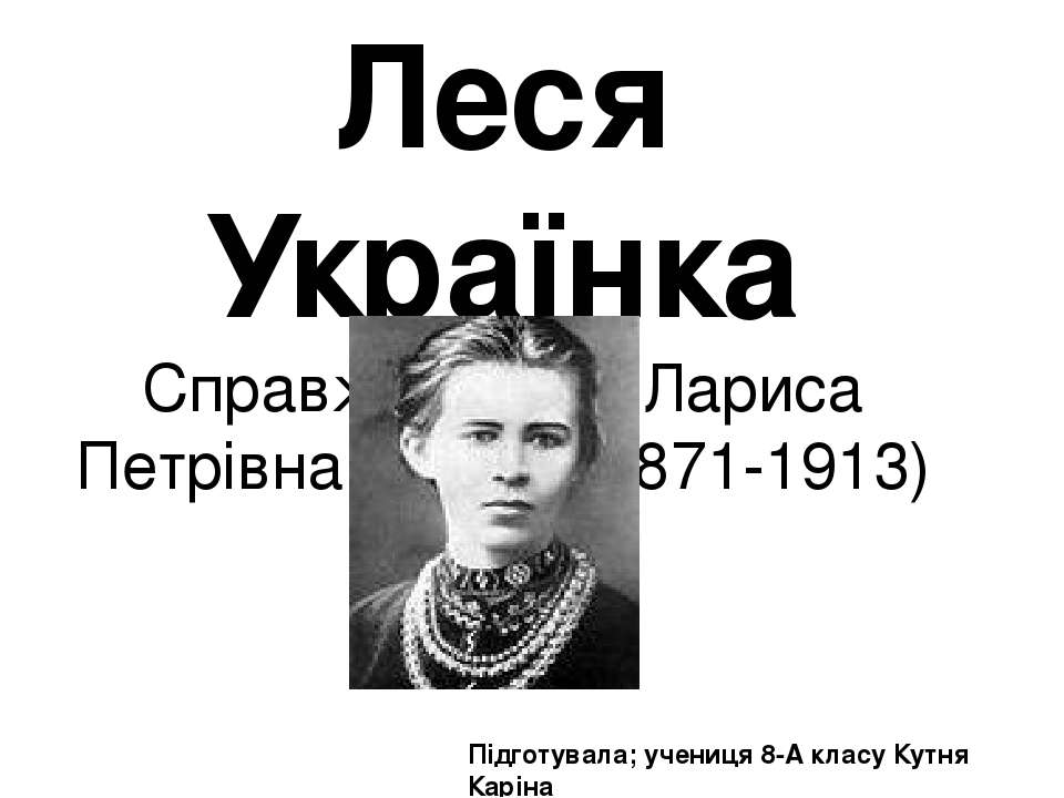 Леся Українка Справжнє ім'я – Лариса Петрівна Косач) (1871-1913) Підготувала;...