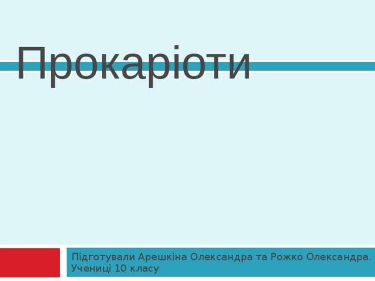 Прокаріоти Підготували Арешкіна Олександра та Рожко Олександра. Учениці 10 класу