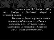 Народився Іван 13(25) січня 1832в місті Єлабуга в Вітебської губернії в куп...