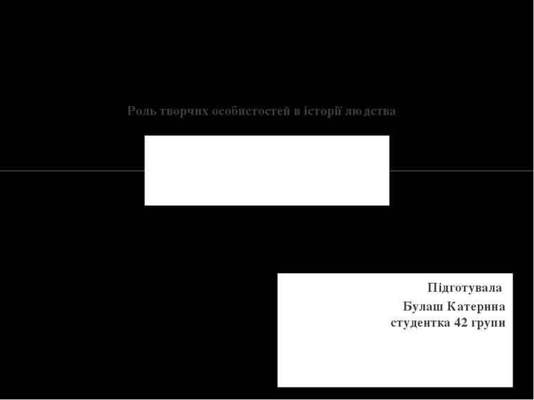 Підготувала Булаш Катерина студентка 42 групи Роль творчих особистостей в іст...