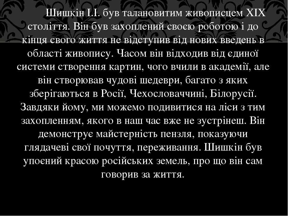 Шишкін І.І. був талановитимживописцемXIX століття. Він був захоплений своєю...