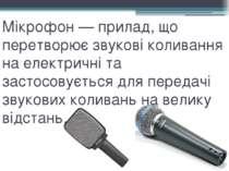 Мікрофон — прилад, що перетворює звукові коливання на електричні та застосову...