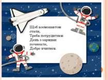 Щоб космонавтом стати, Треба потрудитися: День з зарядки починати, Добре вчит...