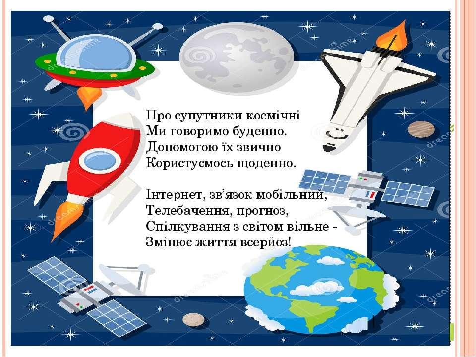 Про супутники космічні Ми говоримо буденно. Допомогою їх звично Користуємо...