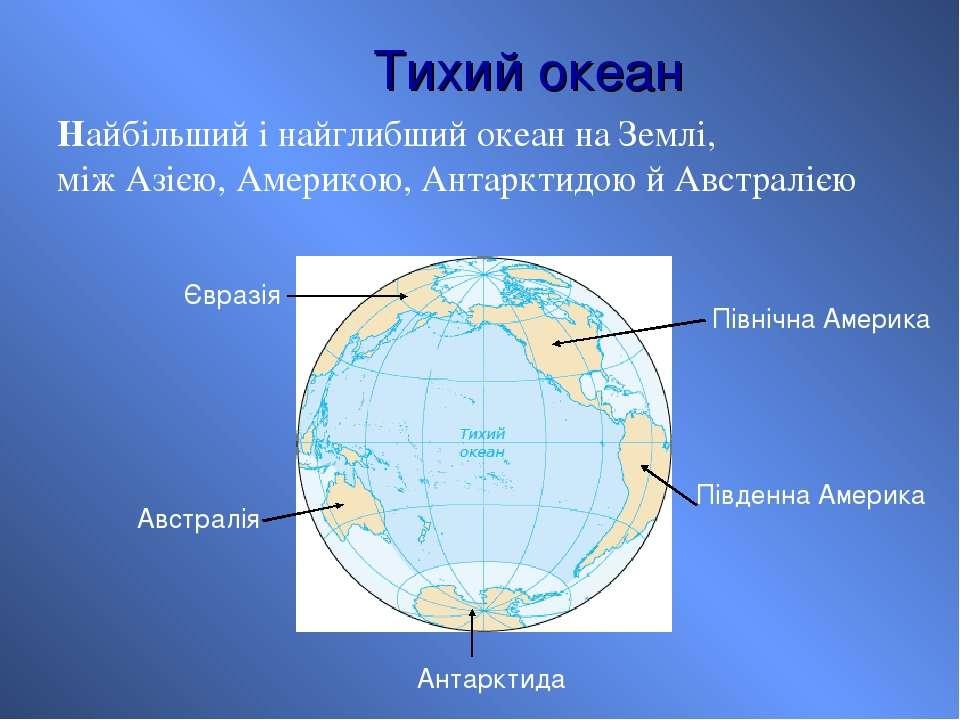 Тихий океан Найбільший і найглибший океан на Землі, між Азією, Америкою, Анта...