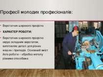 Професії молодих професіоналів: Верстатник широкого профілю ХАРАКТЕР РОБОТИ: ...