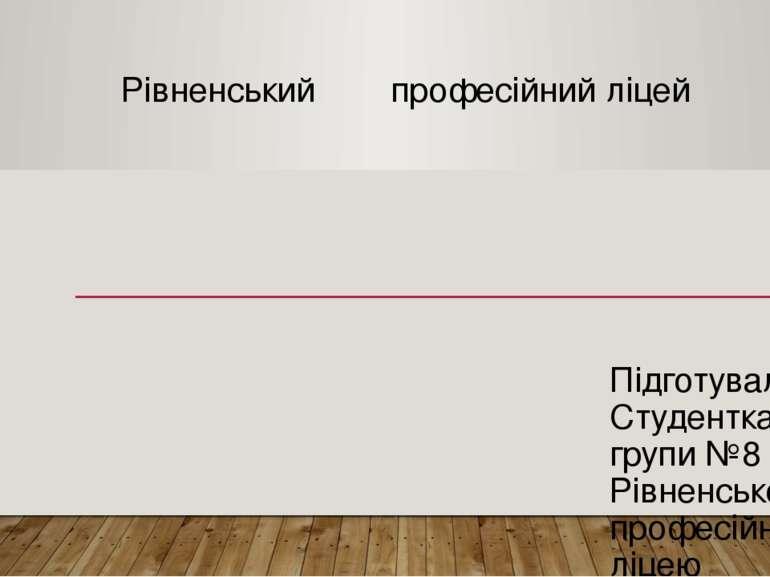 Рівненський професійний ліцей Підготувала Студентка групи №8 Рівненського про...