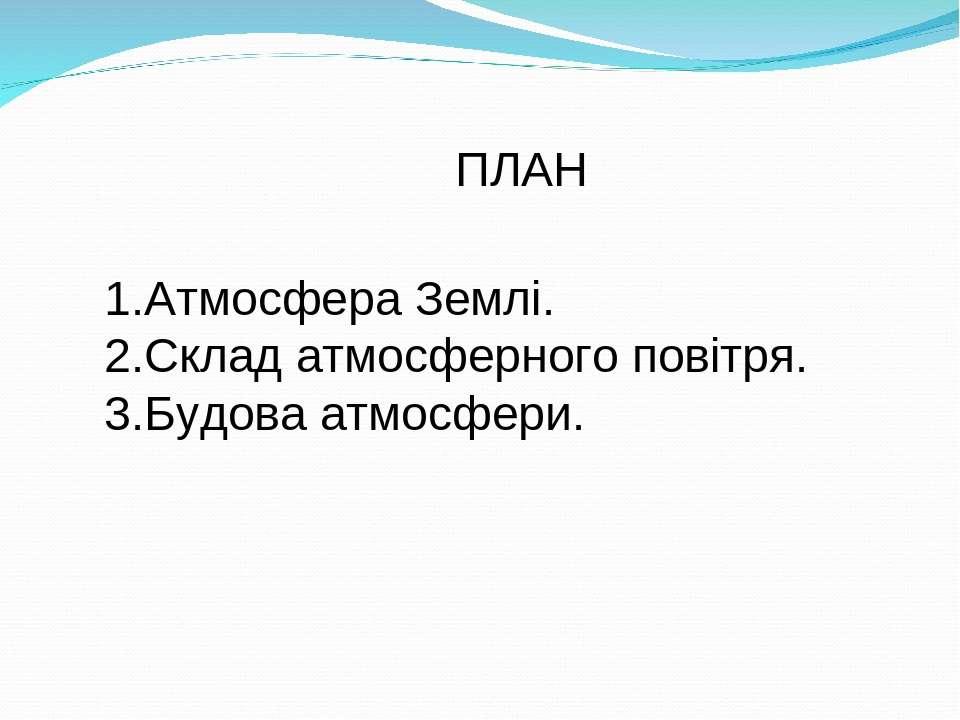 ПЛАН 1.Атмосфера Землі. 2.Склад атмосферного повітря. 3.Будова атмосфери.