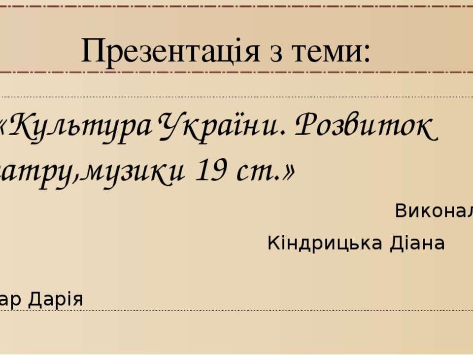 Презентація з теми: «Культура України. Розвиток театру,музики 19 ст.» Виконал...
