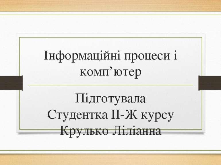 Інформаційні процеси і комп'ютер Підготувала Студентка ІІ-Ж курсу Крулько Ліл...