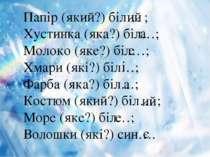 Папір (який?) біл… ; Хустинка (яка?) біл…; Молоко (яке?) біл…; Хмари (які?) б...