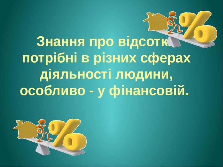 Знання про відсотки потрібні в різних сферах діяльності людини, особливо - у ...