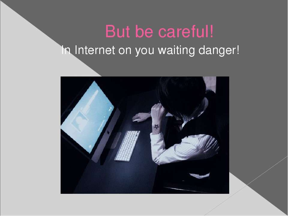 But be careful! In Internet on you waiting danger!